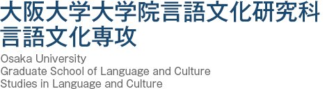 大阪大学大学院言語文化研究科言語文化専攻 Osaka University Graduate School of Language and Culture Studies in Language and Culture